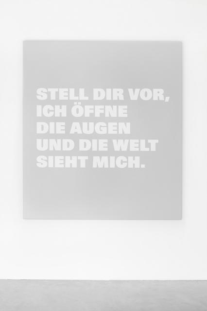 , 'STELL DIR VOR, / ICH ÖFFNE / DIE AUGEN / UND DIE WELT SIEHT / MICH.,' , Galerie Nordenhake