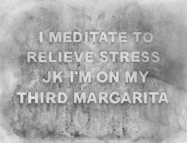 , 'I Meditate to Relieve Stress JK I'm On My Third Margarita,' 2017, Winston Wächter Fine Art