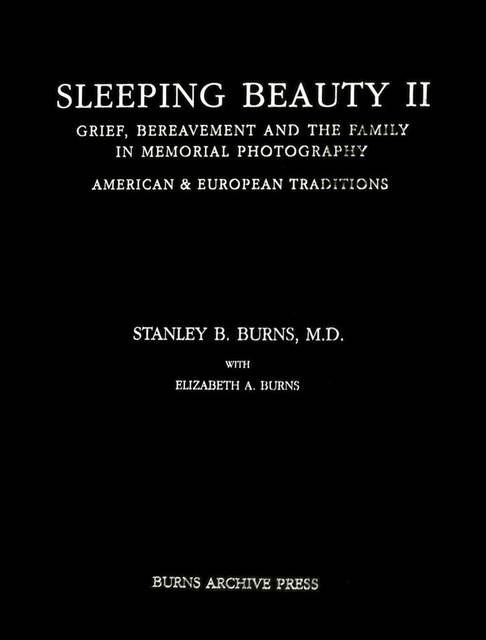 , 'Sleeping Beauty II: Grief, Bereavement and the Family in Memorial Photography, American & European Traditions,' 2002, The Burns Archive & Press