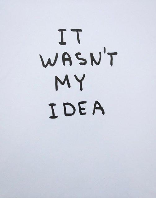 David Shrigley, 'It Wasn't My Idea', 2014, Print, Silkscreen, Kunzt Gallery