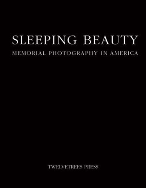 , 'Sleeping Beauty: Memorial Photography in America,' 1990, The Burns Archive & Press