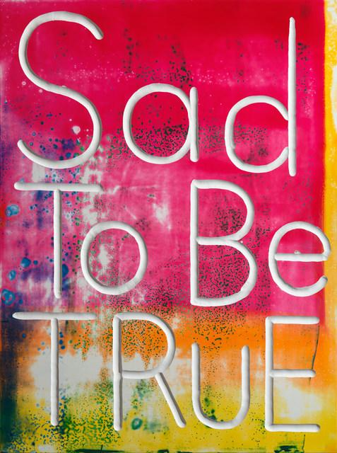 Graham Gillmore, 'Sad to be True', 2017, Monte Clark Gallery