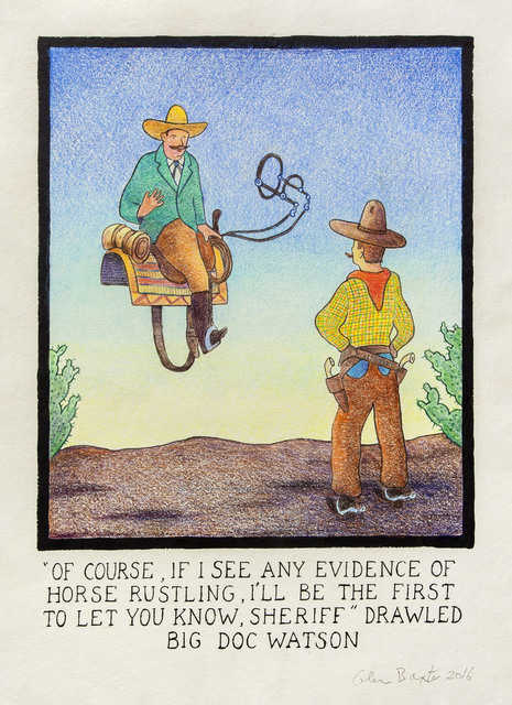 """, '""""Of course, if I see any evidence of horse rustling, I'll be the first to let you know, Sheriff"""" drawled big Doc Watson,' 2016, Flowers"""
