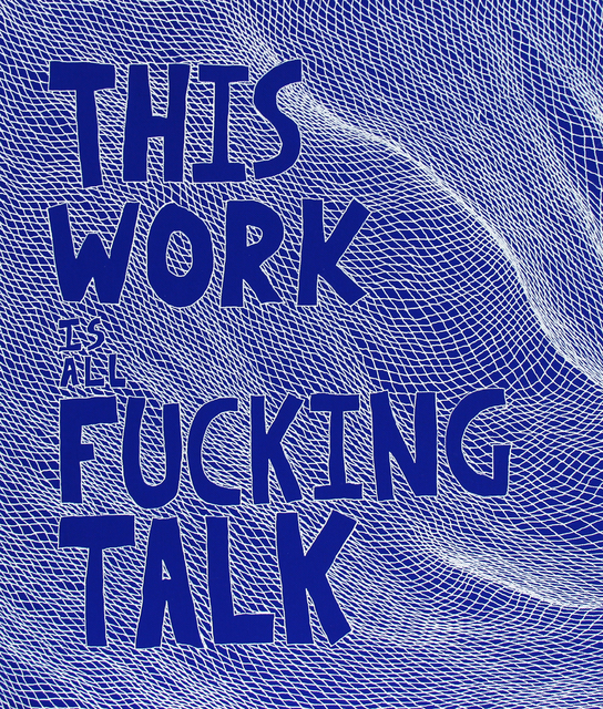 , 'This Work is all Fucking Talk,' 2014, Garis & Hahn