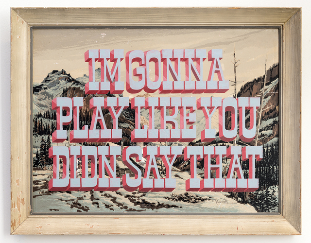 , 'I'M GONNA PLAY LIKE YOU DIDN SAY THAT,' 2016, Joshua Liner Gallery