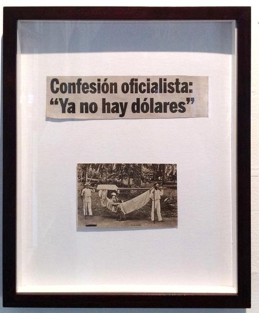 """, 'Confesión oficialista """"Ya no hay dólares"""",' 2015, Carmen Araujo Arte"""
